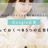 初心者が知りたい!Webマーケティングの基礎知識《5つのGoogle広告》